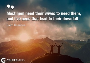 most-men-need-their-wives-to-need-them-and-ive-seen-that-l