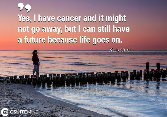 Yes, I have cancer and it might not go away, but I can still have a future because life goes on.