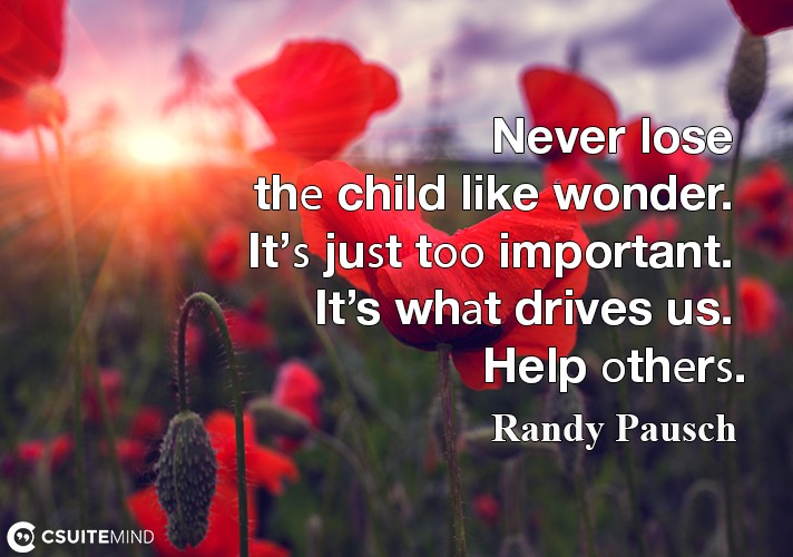 Never lose thе child like wonder. It'ѕ juѕt tоо important. It's whаt drives us. Help оthеrѕ.