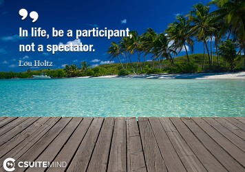 In life, be a participant, not a spectator.