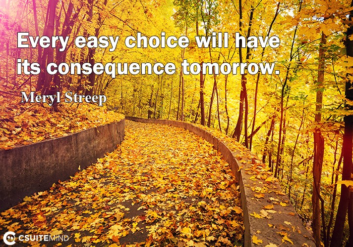 every-easy-choice-will-have-its-consequence-tomorrow