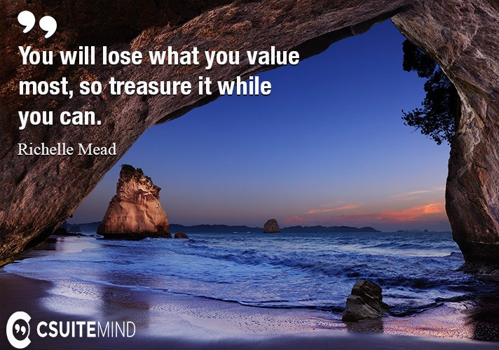 You will lose what you value most, so treasure it while you can.