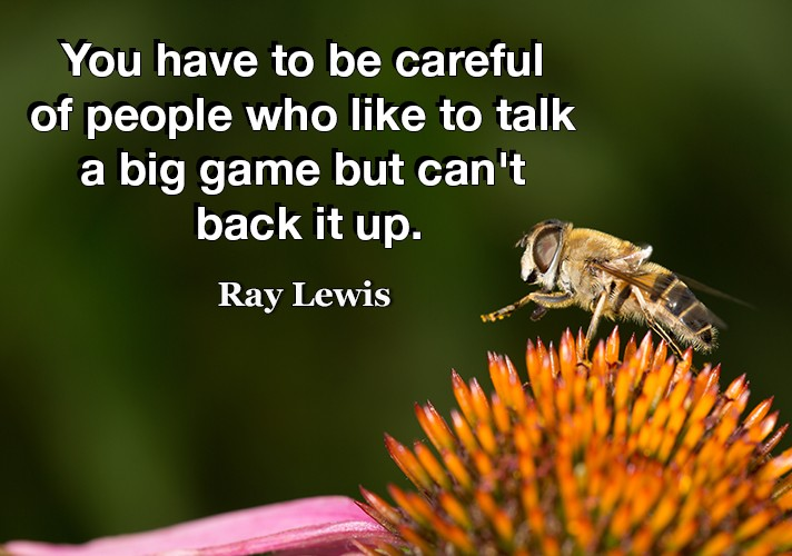 You have to be careful of people who like to talk a big game but can't back it up.