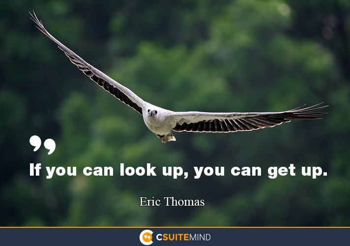 """If you can look up, you can get up."