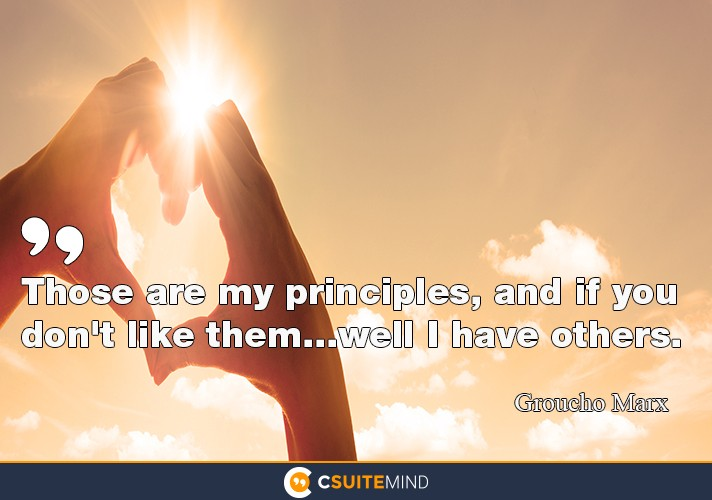 """Those are my principles, and if you don't like them....well i have others."
