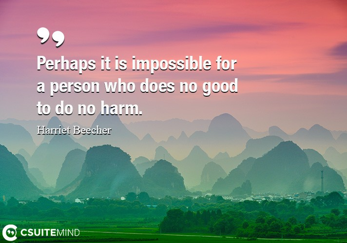 Perhaps it is impossible for a person who does no good to do no harm.