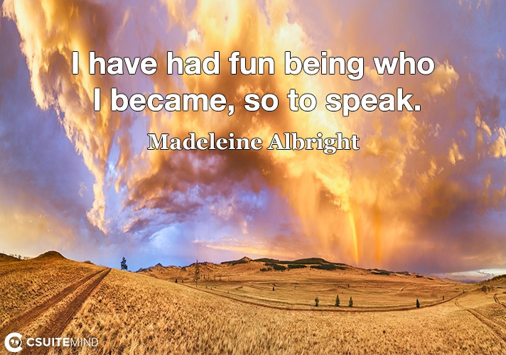 I have had fun being who I became, so to speak.