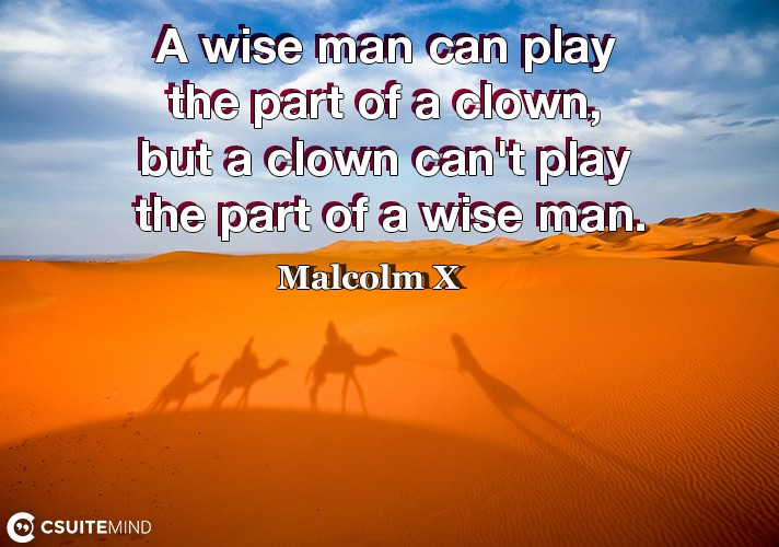 A wise man can play the part of a clown, but a clown can't play the part of a wise man.