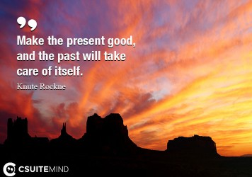 Make the present good, and the past will take care of itself.