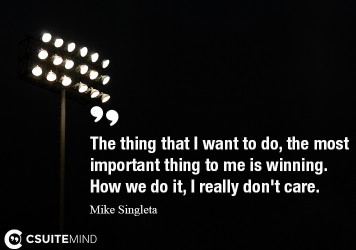 The thing that I want to do, the most important thing to me is winning. How we do it, I really don't care.