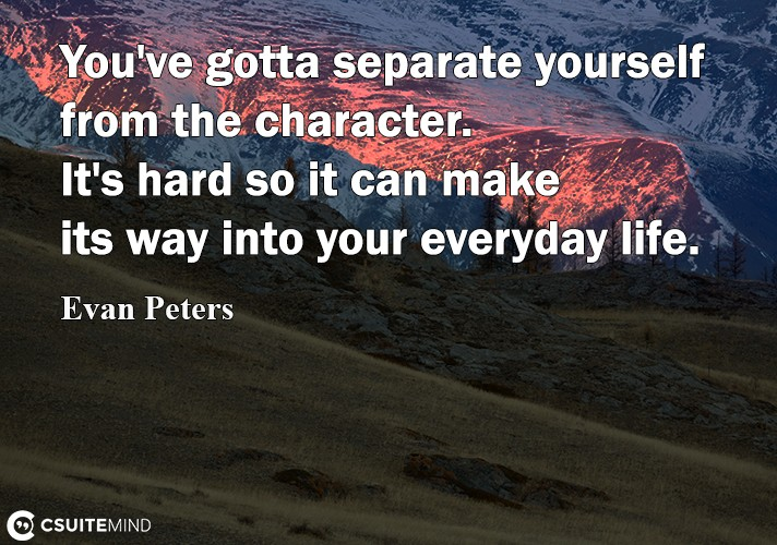 Discover the most popular topics inspirational and motivational quotes youve gotta separate yourself from the character its hard so it can make its way into your everyday life solutioingenieria Images