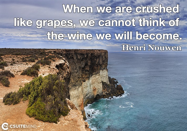 When we are crushed like grapes, we cannot think of the wine we will become.