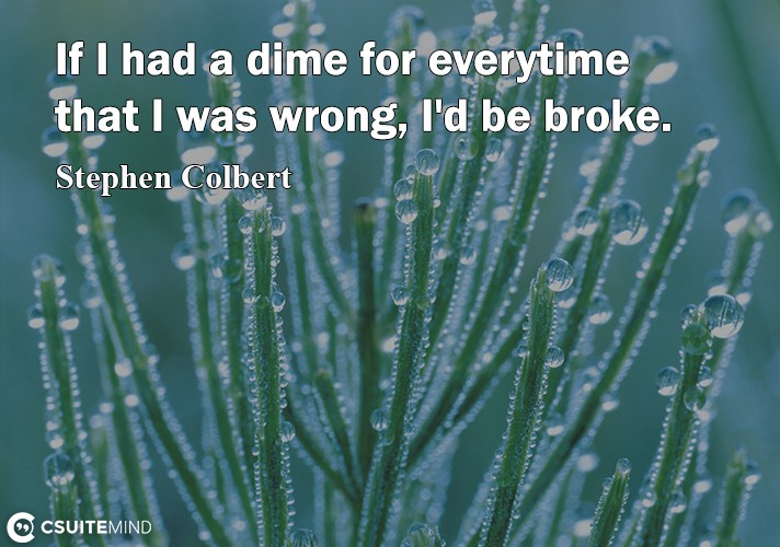 If I had a dime for everytime that I was wrong, I'd be broke.