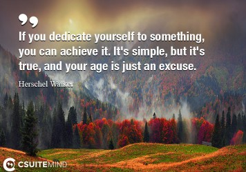 If you dedicate yourself to something, you can achieve it. It's simple, but it's true, and your age is just an excuse.