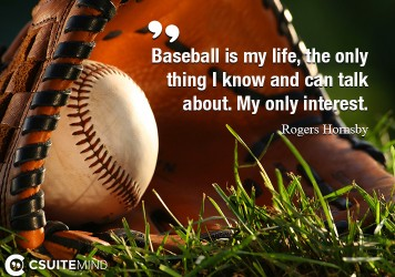 Baseball is my life, the only thing I know and can talk about. My only interest.