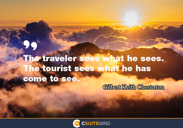 The traveler sees what he sees, the tourist see what he has come to see.