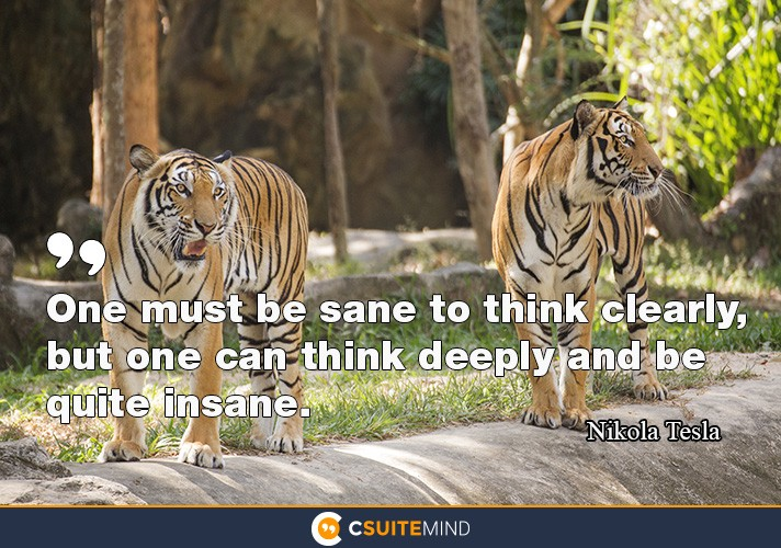 One must be sane to think clearly, but one can think deeply and be quite insane.