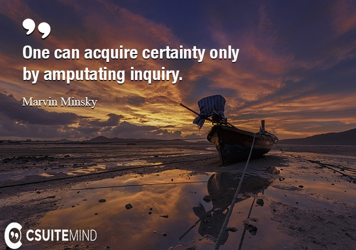 One can acquire certainty only by amputating inquiry.