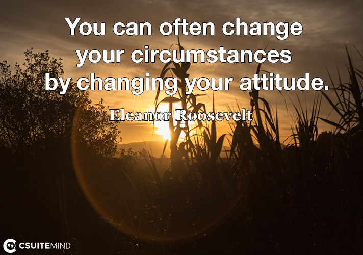 You can often change your circumstances by changing your attitude.