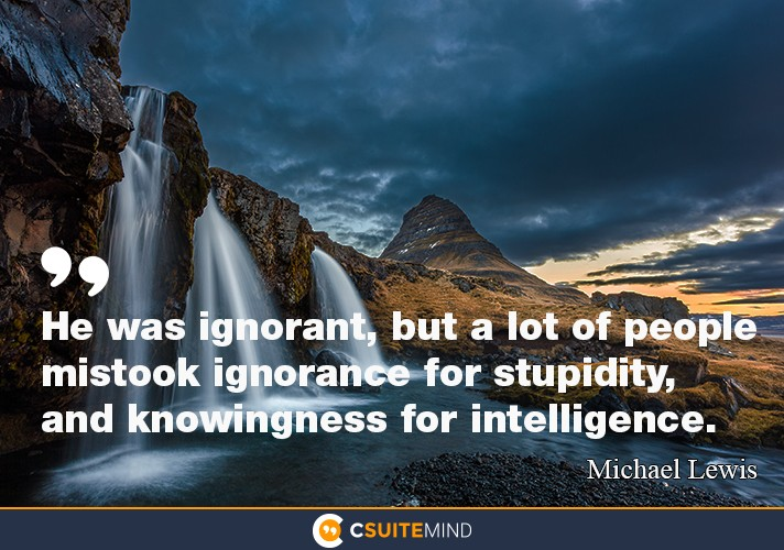 He was ignorant, but a lot of people mistook ignorance for stupidity, and knowingness for intelligence.