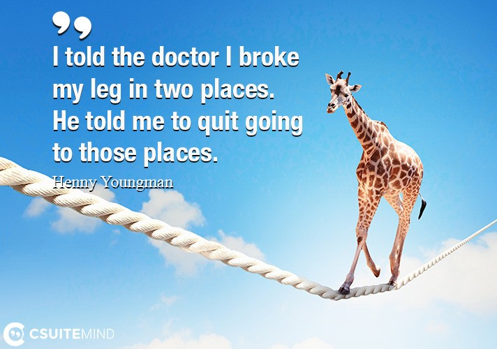 I told the doctor I broke my leg in two places. He told me to quit going to those places.