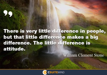 There is very little difference in people, but that little difference makes a big difference. The little difference is attitude.