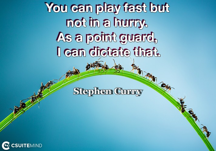 You can play fast but not in a hurry. As a point guard, I can dictate that.