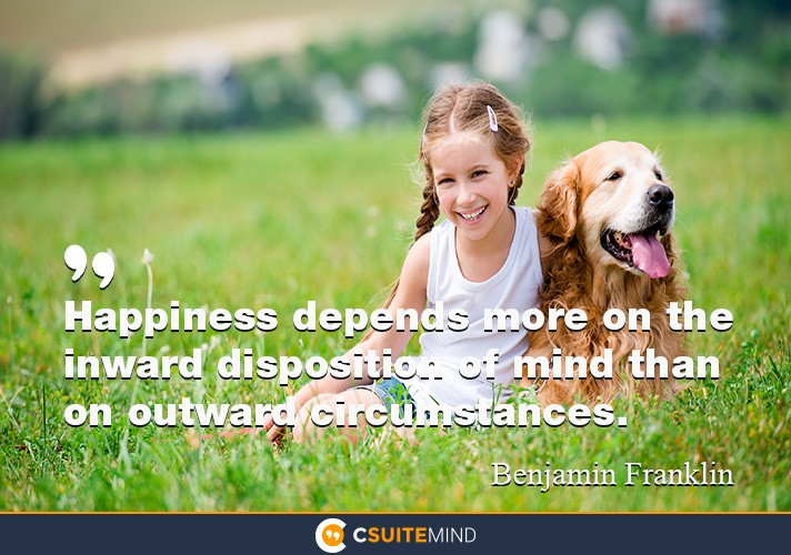 Happiness depends more on the inward disposition of mind than on outward circumstances.""