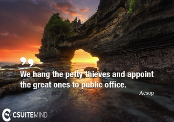 we-hang-the-petty-thieves-and-appoint-the-great-ones-to-publ