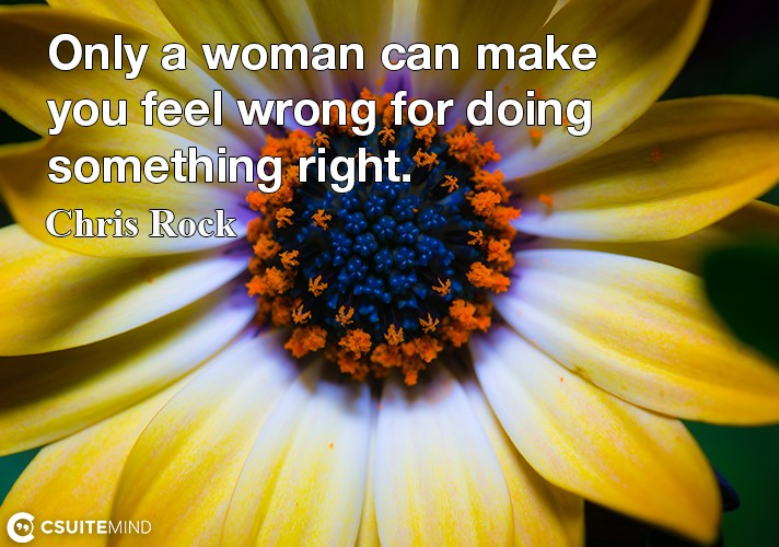 Only a woman can make you feel wrong for doing something right.