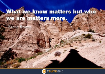 what-we-know-matters-but-who-we-are-matters-more