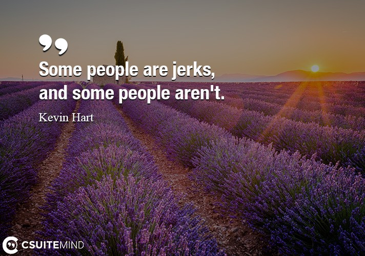 Some people are jerks, and some people aren't.