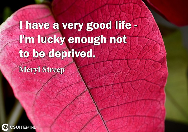 I have a very good life - I'm lucky enough not to be deprived.