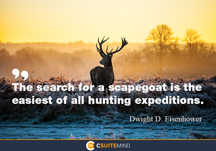 The search for a scapegoat is the easiest of all hunting expeditions.