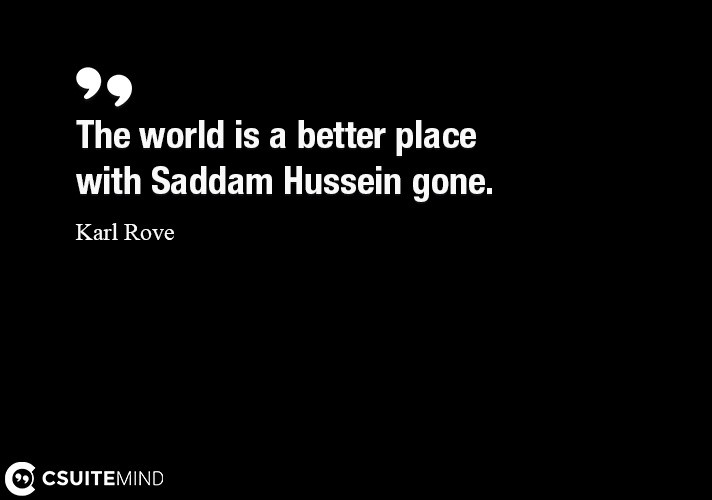 The world is a better place with Saddam Hussein gone.