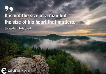 It is not the size of a man but the size of his heart that matters.