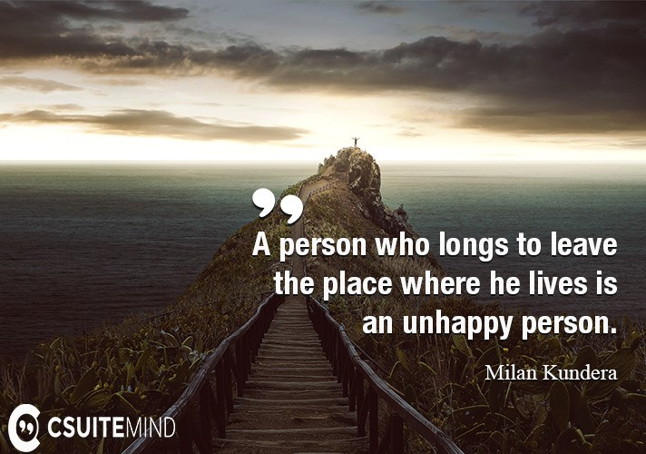 A person who longs to leave the place where he lives is an unhappy person.