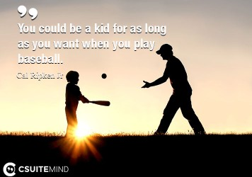 You could be a kid for as long as you want when you play baseball.