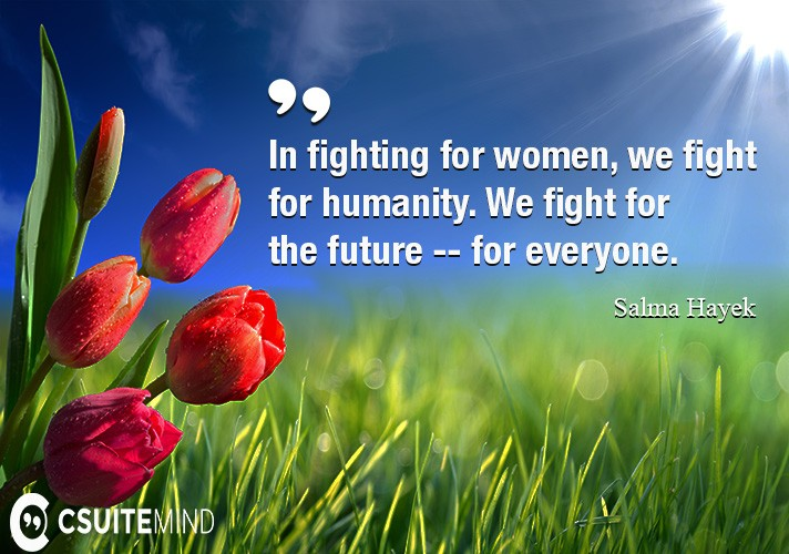 In fighting for women, we fight for humanity. We fight for the future -- for everyone.
