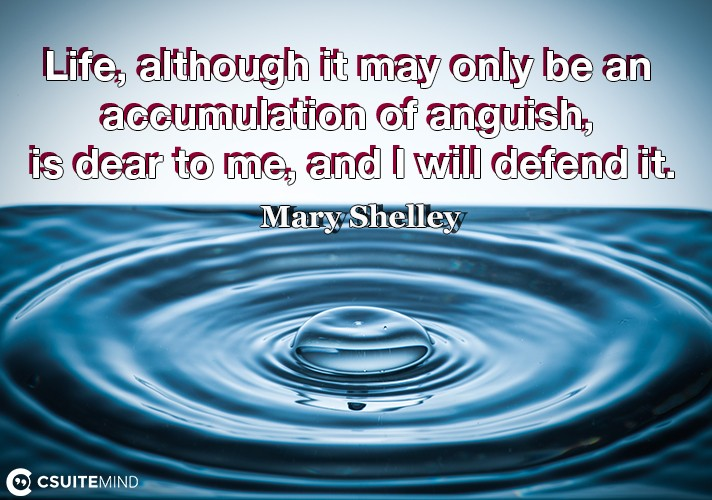 Life, although it may only be an accumulation of anguish, is dear to me, and I will defend it.