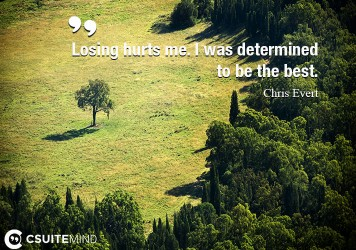 Losing hurts me. I was determined to be the best.