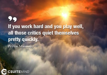 If you work hard and you play well, all those critics quiet themselves pretty quickly.