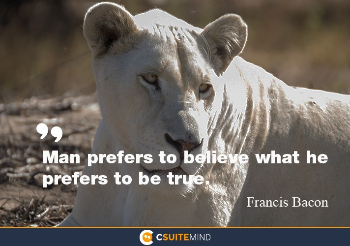Man prefers to believe what he prefers to be true.""
