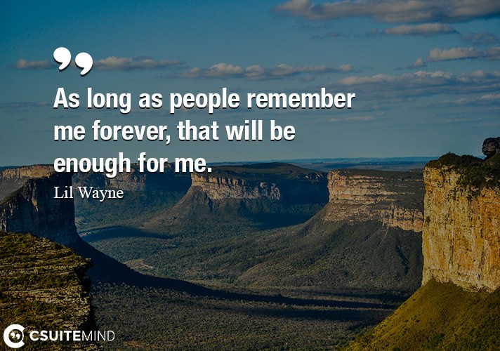 As long as people remember me forever, that will be enough for me.