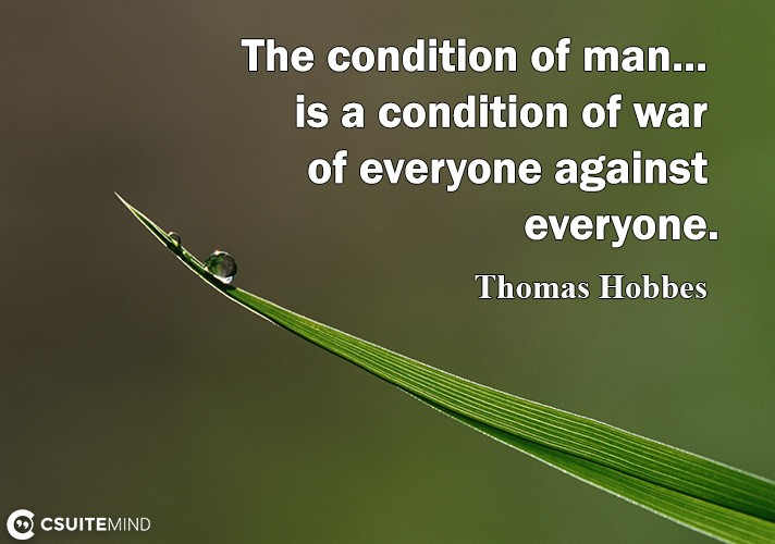 The condition of man... is a condition of war of everyone against everyone.