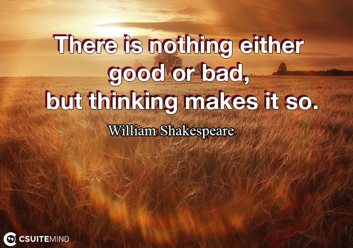 there-is-nothing-either-good-or-bad-but-thinking-makes-it-s