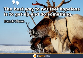 The best way to not feel hopeless is to get up and do something.