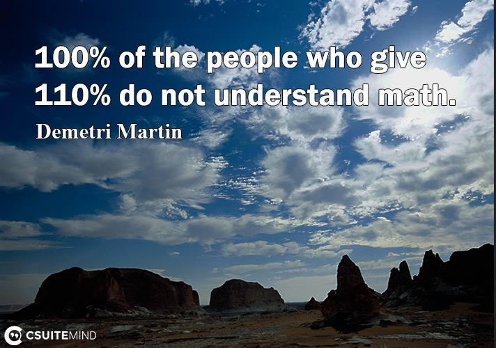 100% of the people who give 110% do not understand math.