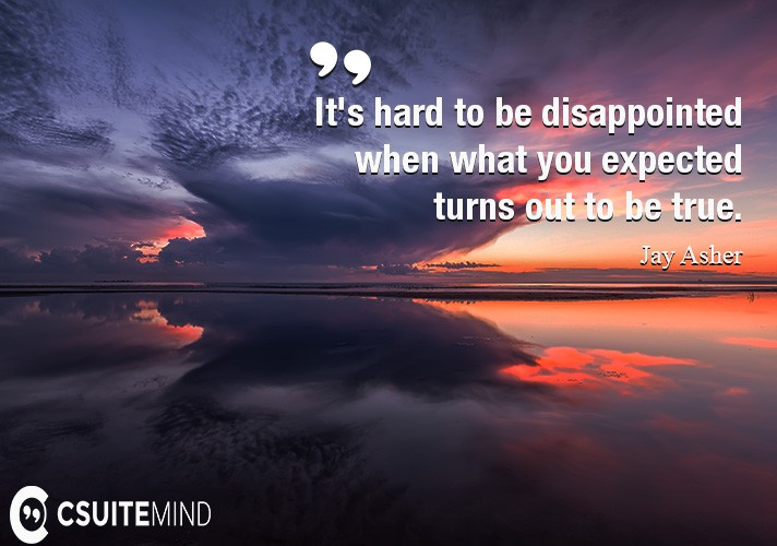 It's hard to be disappointed when what you expected turns out to be true.