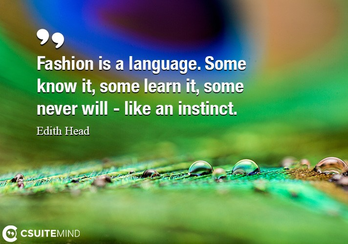 Fashion is a language. Some know it, some learn it, some never will - like an instinct.